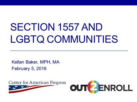 SECTION 1557 AND LGBTQ COMMUNITIES Kellan Baker, MPH, MA February 5, 2016.