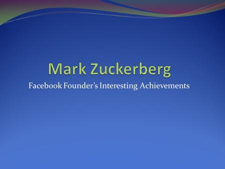 Facebook Founder's Interesting Achievements. Facebook is a most popular social networking website worldwide. It was launched in February 2004 at the Harvard.