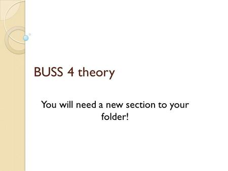 BUSS 4 theory You will need a new section to your folder!