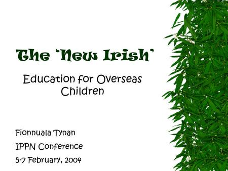 The 'New Irish' Education for Overseas Children Fionnuala Tynan IPPN Conference 5-7 February, 2004.