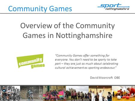"Overview of the Community Games in Nottinghamshire Community Games ""Community Games offer something for everyone. You don't need to be sporty to take part."