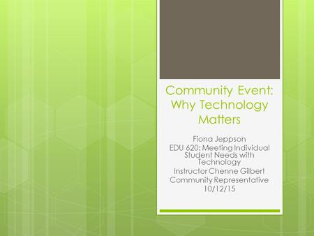 Community Event: Why Technology Matters Fiona Jeppson EDU 620: Meeting Individual Student Needs with Technology Instructor Chenne Gilbert Community Representative.