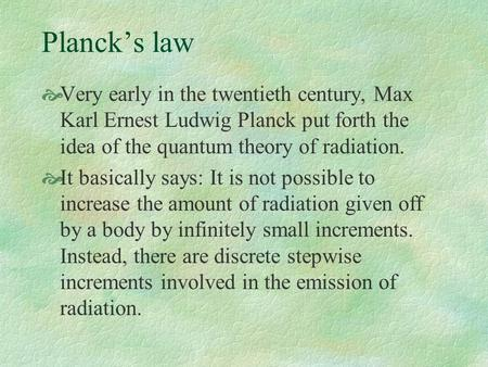Planck's law  Very early in the twentieth century, Max Karl Ernest Ludwig Planck put forth the idea of the quantum theory of radiation.  It basically.