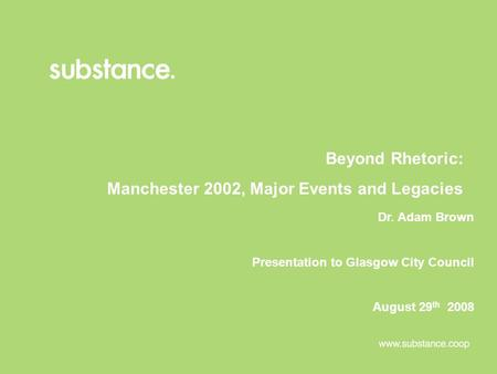 Beyond Rhetoric: Manchester 2002, Major Events and Legacies Dr. Adam Brown Presentation to Glasgow City Council August 29 th 2008.