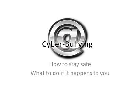Cyber-Bullying How to stay safe What to do if it happens to you.