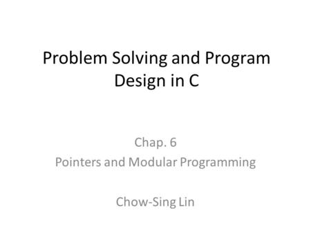 Problem Solving and Program Design in C Chap. 6 Pointers and Modular Programming Chow-Sing Lin.
