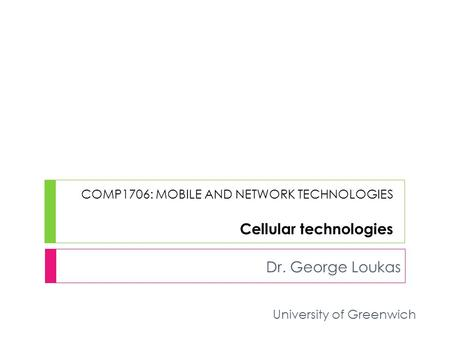 COMP1706: MOBILE AND NETWORK TECHNOLOGIES Cellular technologies Dr. George Loukas University of Greenwich.
