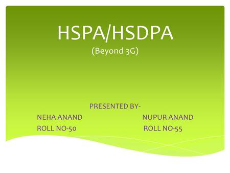 HSPA/HSDPA (Beyond 3G) PRESENTED BY- NEHA ANAND NUPUR ANAND ROLL NO-50 ROLL NO-55.