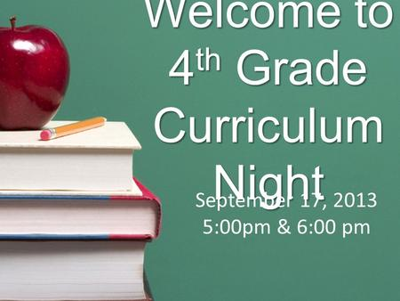 Welcome to 4 th Grade Curriculum Night September 17, 2013 5:00pm & 6:00 pm.