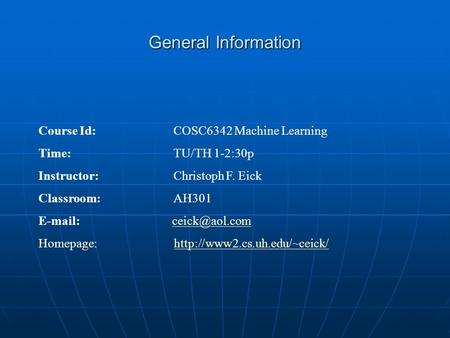 General Information Course Id: COSC6342 Machine Learning Time: TU/TH 1-2:30p Instructor: Christoph F. Eick Classroom:AH301