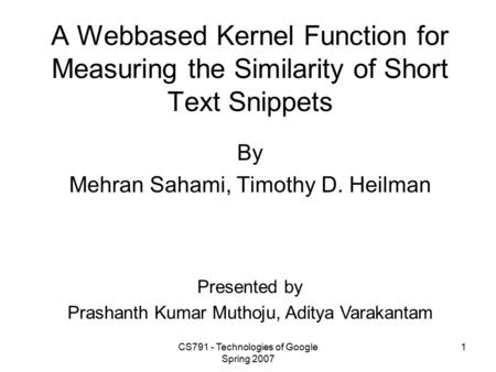 CS791 - Technologies of Google Spring 2007 1 A Web­based Kernel Function for Measuring the Similarity of Short Text Snippets By Mehran Sahami, Timothy.