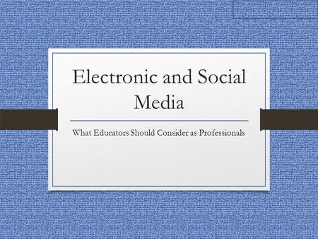 Electronic and Social Media What Educators Should Consider as Professionals.