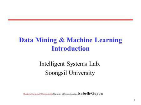 1 Data Mining & Machine Learning Introduction Intelligent Systems Lab. Soongsil University Thanks to Raymond J. Mooney <strong>in</strong> the University of Texas at Austin,