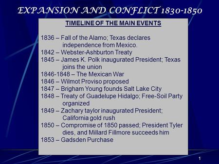 1 EXPANSION AND CONFLICT 1830-1850 TIMELINE OF THE MAIN EVENTS 1836 – Fall of the Alamo; Texas declares independence from Mexico. 1842 – Webster-Ashburton.