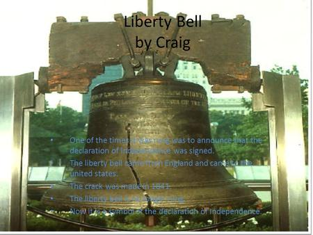 Liberty Bell by Craig One of the times it was rung was to announce that the declaration of Independence was signed. The liberty bell came from England.