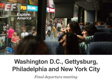Washington D.C., Gettysburg, Philadelphia and New York City Final departure meeting.