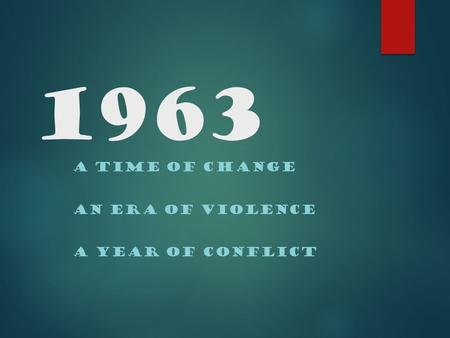 1963 A TIME OF CHANGE AN ERA OF VIOLENCE A YEAR OF CONFLICT.