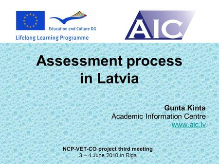 Assessment process in Latvia Gunta Kinta Academic Information Centre www.aic.lv NCP-VET-CO project third meeting 3 – 4 June 2010 in Riga.