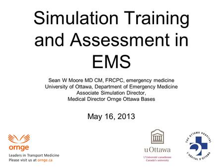 Simulation Training and Assessment in EMS Sean W Moore MD CM, FRCPC, emergency medicine University of Ottawa, Department of Emergency Medicine Associate.