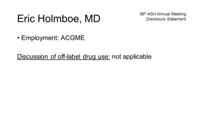 Eric Holmboe, MD Employment: ACGME Discussion of off-label drug use: not applicable 56 th ASH Annual Meeting Disclosure Statement.
