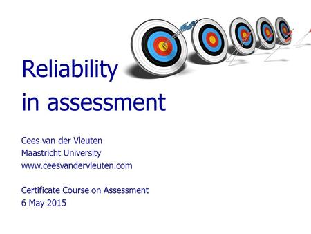 Reliability in assessment Cees van der Vleuten Maastricht University www.ceesvandervleuten.com Certificate Course on Assessment 6 May 2015.