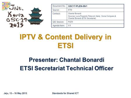 Jeju, 13 – 16 May 2013Standards for Shared ICT IPTV & Content Delivery in ETSI Presenter: Chantal Bonardi ETSI Secretariat Technical Officer Document No: