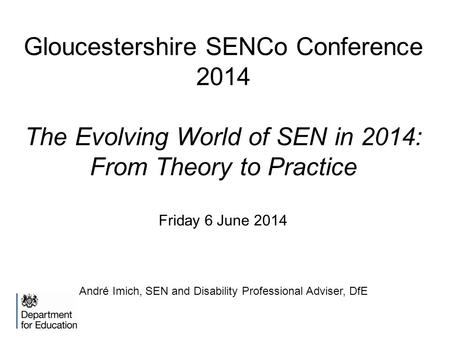Gloucestershire SENCo Conference 2014 The Evolving World of SEN in 2014: From Theory to Practice Friday 6 June 2014 André Imich, SEN and Disability Professional.