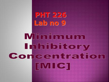 PHT 226 Lab no 9. MIC: It is the lowest concentration of the antimicrobial agent that inhibits the growth of the test organism but not necessarily kills.