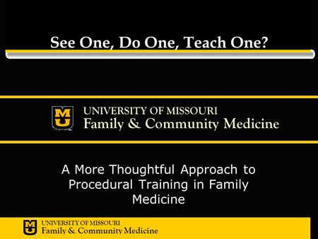 UNIVERSITY OF MISSOURI Family & Community Medicine UNIVERSITY OF MISSOURI Family & Community Medicine See One, Do One, Teach One? A More Thoughtful Approach.
