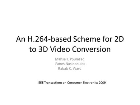 An H.264-based Scheme for 2D to 3D Video Conversion Mahsa T. Pourazad Panos Nasiopoulos Rabab K. Ward IEEE Transactions on Consumer Electronics 2009.