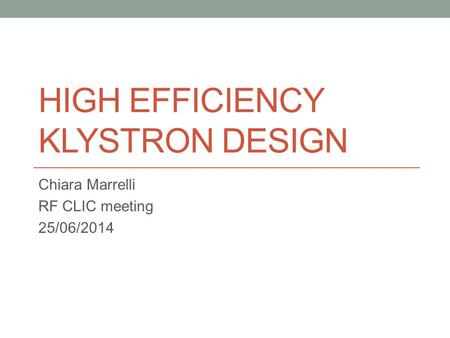 HIGH EFFICIENCY KLYSTRON DESIGN Chiara Marrelli RF CLIC meeting 25/06/2014.