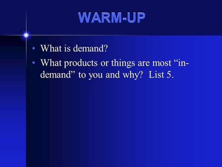 "WARM-UP What is demand? What products or things are most ""in- demand"" to you and why? List 5."