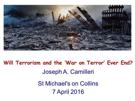 Will Terrorism and the 'War on Terror' Ever End? Joseph A. Camilleri St Michael's on Collins 7 April 2016 1.