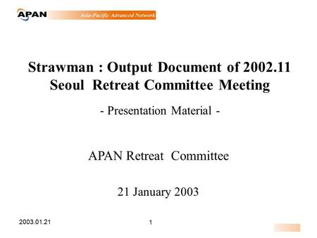 2003.01.21 1 Strawman : Output Document of 2002.11 Seoul Retreat Committee Meeting - Presentation Material - APAN Retreat Committee 21 January 2003.