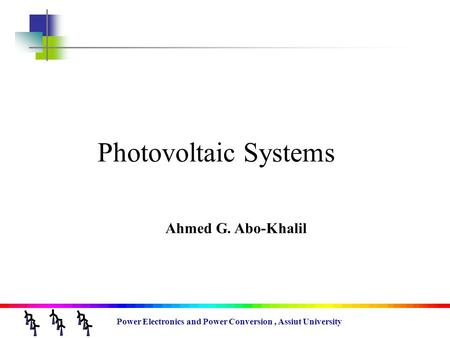 Power Electronics and Power Conversion, Assiut University Photovoltaic Systems Ahmed G. Abo-Khalil.