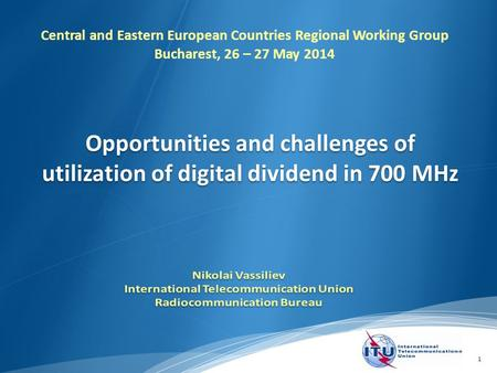 1 Opportunities and challenges of utilization of digital dividend in 700 MHz Central and Eastern European Countries Regional Working Group Bucharest, 26.