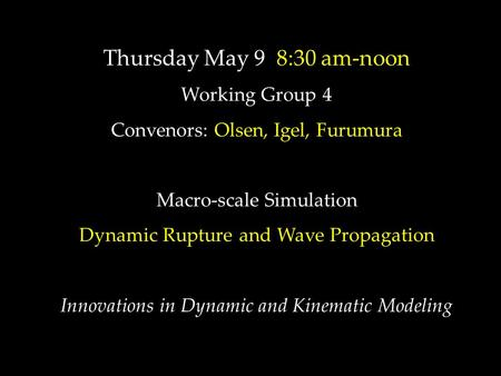 Thursday May 9 8:30 am-noon Working Group 4 Convenors: Olsen, Igel, Furumura Macro-scale Simulation Dynamic Rupture and Wave Propagation Innovations in.