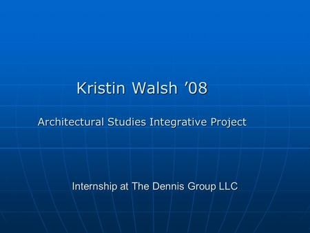 Internship at The Dennis Group LLC Kristin Walsh '08 Architectural Studies Integrative Project.