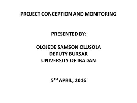 PROJECT CONCEPTION AND MONITORING PRESENTED BY: OLOJEDE SAMSON OLUSOLA DEPUTY BURSAR UNIVERSITY OF IBADAN 5 TH APRIL, 2016.