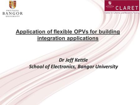 Application of flexible OPVs for building integration applications Dr Jeff Kettle School of Electronics, Bangor University.