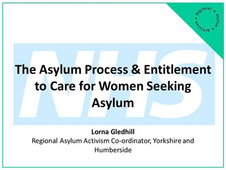 The Asylum Process & Entitlement to Care for Women Seeking Asylum Lorna Gledhill Regional Asylum Activism Co-ordinator, Yorkshire and Humberside.