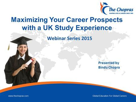 Www.thechopras.comGlobal Education For Global Careers Maximizing Your Career Prospects with a UK Study Experience Presented by Bindu Chopra Webinar Series.