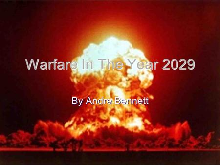 Warfare In The Year 2029 By Andre Bennett. Current Warfare Currently Warfare is mainly in the middle east and other countries that have massive oil reserves.