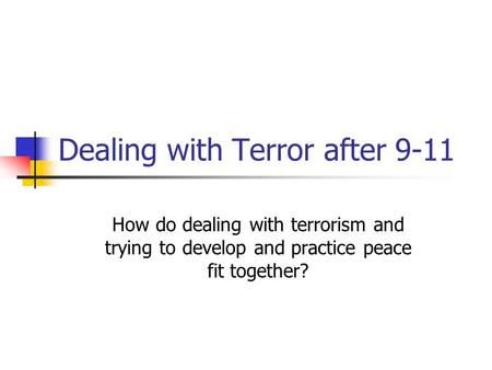 Dealing with Terror after 9-11 How do dealing with terrorism and trying to develop and practice peace fit together?