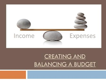CREATING AND BALANCING A BUDGET. What is a Budget and Why Have One? What?Why?
