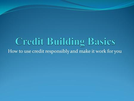 How to use credit responsibly and make it work for you.