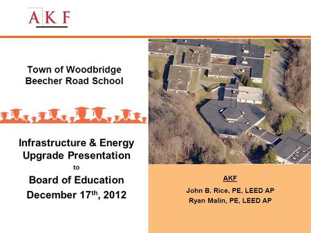 Town of Woodbridge Beecher Road School Infrastructure & Energy Upgrade Presentation to Board of Education December 17 th, 2012 AKF John B. Rice, PE, LEED.