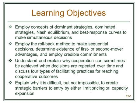 13-1 Learning Objectives  Employ concepts of dominant strategies, dominated strategies, Nash equilibrium, and best ‐ response curves to make simultaneous.