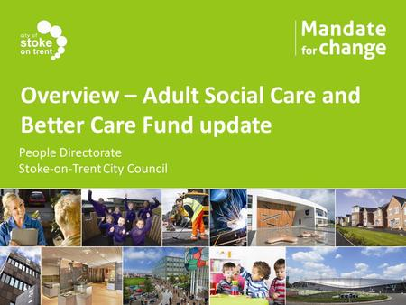 Overview – Adult Social Care and Better Care Fund update People Directorate Stoke-on-Trent City Council.