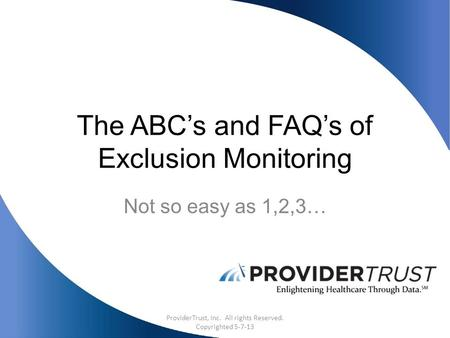 The ABC's and FAQ's of Exclusion Monitoring Not so easy as 1,2,3… ProviderTrust, Inc. All rights Reserved. Copyrighted 5-7-13.